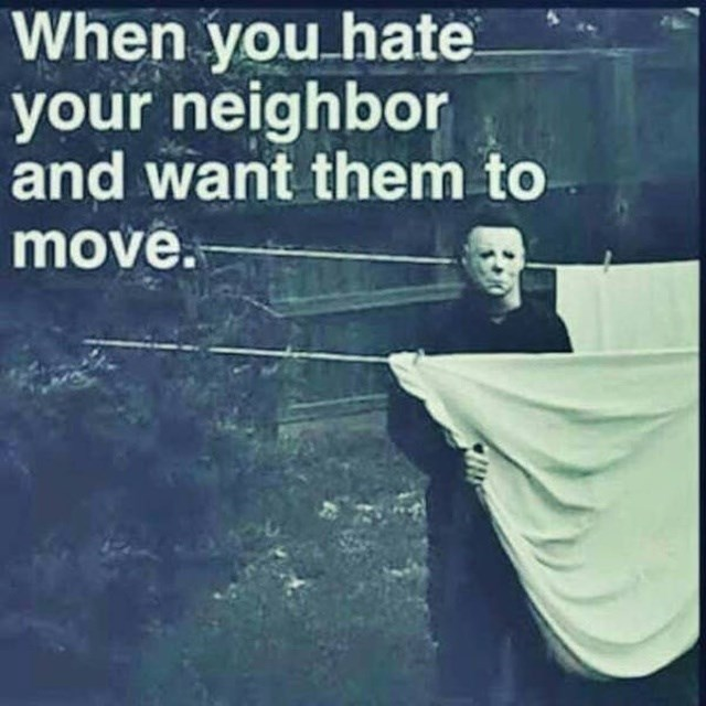 Text - When you hate your neighbor and want them to move.