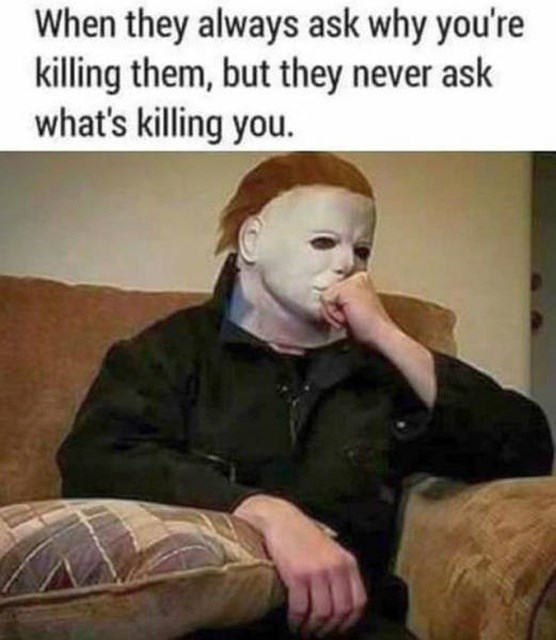 Human - When they always ask why you're killing them, but they never ask what's killing you