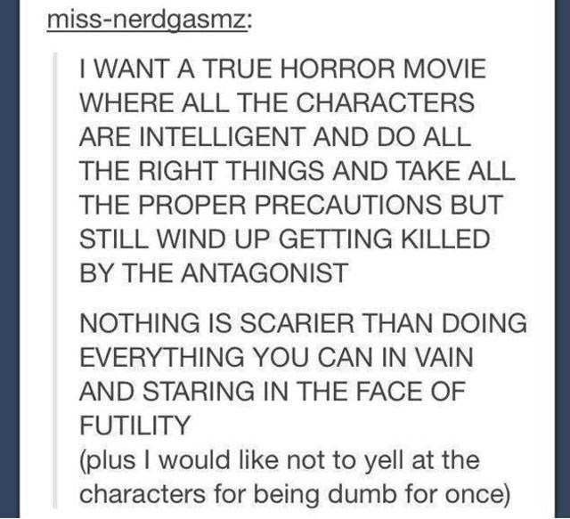 Text - miss-nerdgasmz: WANT A TRUE HORROR MOVIE WHERE ALL THE CHARACTERS ARE INTELLIGENT AND DO ALL THE RIGHT THINGS AND TAKE ALL THE PROPER PRECAUTIONS BUT STILL WIND UP GETTING KILLED BY THE ANTAGONIST NOTHING IS SCARIER THAN DOING EVERYTHING YOU CAN IN VAIN AND STARING IN THE FACE OF FUTILITY (plus I would like not to yell at the characters for being dumb for once)