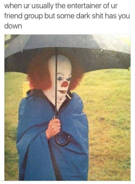 Umbrella - when ur usually the entertainer of ur friend group but some dark shit has you down