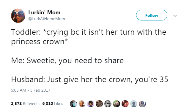 Text - Lurkin' Mom Follow @LurkAtHomeMom Toddler: *crying bc it isn't her turn with the princess crown* Me: Sweetie, you need to share Husband: Just give her the crown, you're 35 5:05 AM -5 Feb 2017 2,578 Retweets 6,010 Likes