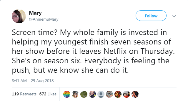 Text - Mary @AnniemuMary Follow Screen time? My whole family is invested in helping my youngest finish seven seasons of her show before it leaves Netflix on Thursday. She's on season six. Everybody is feeling the push, but we know she can do it. 8:41 AM - 29 Aug 2018 119 Retweets 672 Likes