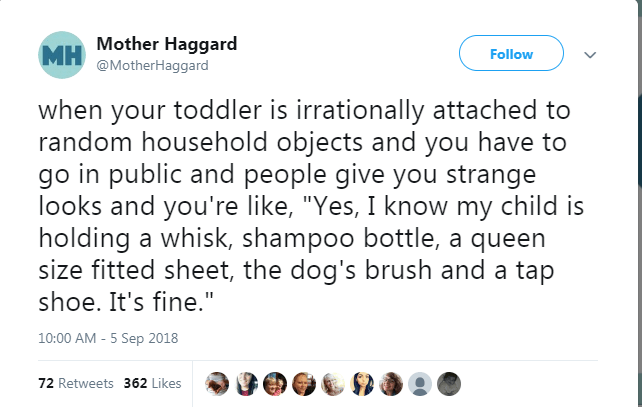 """Text - MH Mother Haggard @MotherHaggard Follow when your toddler is irrationally attached to random household objects and you have to go in public and people give you strange looks and you're like, """"Yes, I know my child is holding a whisk, shampoo bottle, a queen size fitted sheet, the dog's brush and a tap shoe. It's fine."""" 10:00 AM -5 Sep 2018 72 Retweets 362 Likes"""