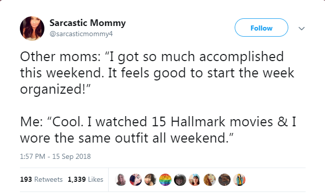 """Text - Sarcastic Mommy Follow @sarcasticmommy4 Other moms: """"I got so much accomplished this weekend. It feels good to start the week organized!"""" Me: """"Cool. I watched 15 Hallmark movies & I wore the same outfit all weekend."""" 1:57 PM - 15 Sep 2018 193 Retweets 1,339 Likes"""