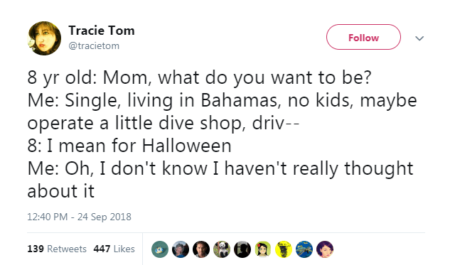 Text - Tracie Tom Follow @tracietom 8 yr old: Mom, what do you want to be? Me: Single, living in Bahamas, no kids, maybe operate a little dive shop, driv-- 8: I mean for Halloween Me: Oh, I don't know I haven't really thought about it 12:40 PM - 24 Sep 2018 139 Retweets 447 Likes