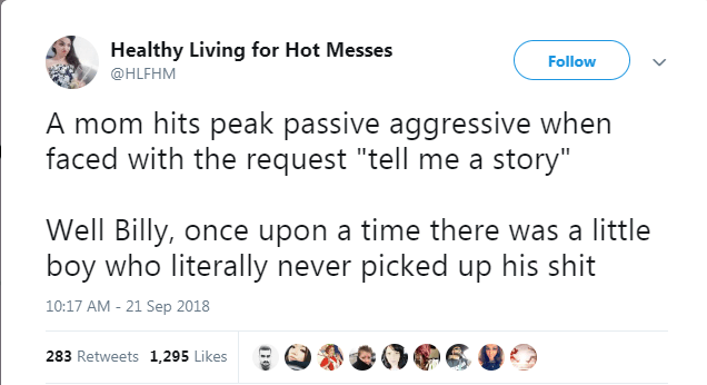 """Text - Healthy Living for Hot Messes Follow @HLFHM A mom hits peak passive aggressive when faced with the request """"tell me a story"""" Well Billy, once upon a time there was a little boy who literally never picked up his shit 10:17 AM - 21 Sep 2018 283 Retweets 1,295 Likes"""