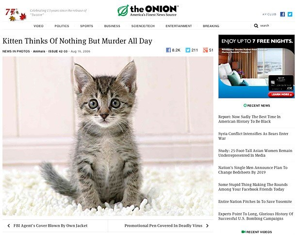Cat - the ONION America's Finest News Source 77 Ceirbrating 13 yours since the renase of Twister AV CLUB Q search VIDEO POLITICS SPORTS BUSINESS SCIENCE/TECH ENTERTAINMENT BREAKING Kitten Thinks Of Nothing But Murder All Day ENJOY UP TO 7 FREE NIGHTS. f 8.2K 21 51 NEWS IN PHOTOS Animals ISSUE 42-33 Aug 16, 2006 LEARN HORE ORECENT NEWS Report: Now Sadly The Best Time In American History To Be Black Syria Conflict intensifies As Bears Enter War Study: 25-Foot-Tall Asian Women Remain Underrepresent