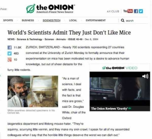 Web page - the ONION America's Finest News Source Point AV.CLUB YouTubef SPORTS BUSINESS SOENCEATECH LOCAL ENTERTAINMENT search World's Scientists Admit They Just Don't Like Mice NEWS Sclence & Technology-Science Animals 15SUE 40-49 Dec 8, 2004 f 11.6K ZURICH, SswITZERLAND-Noarly 700 scientiats represonting 27 countries 483 convened at the Unversity of Zurich Monday to formaly announce that their experimentation on mice has been motivated not by a desire to advance human 210 knowledge, but out o