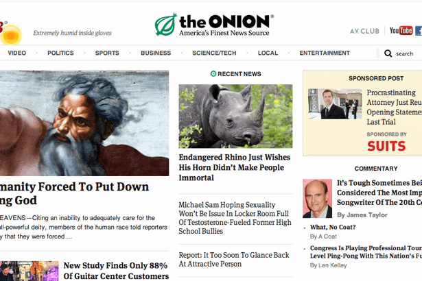 Text - the ONION You Tube AY CLUB Extremely humid inside gloves America's Finest News Source VIDEO BUSINESS Qsearch POLITICS SPORTS SCIENCE/TECH LOCAL ENTERTAINMENT ORECENT NEWs SPONSORED POST Procrastinating Attomey Just Reu Opening Statemes Last Trial SPONSORED BY SUITS Endangered Rhino Just Wishes His Horn Didn't Make People COMMENTARY Immortal It's Tough Sometimes Bei Considered The Most Imp Songwriter Of The 20th Ce nanity Forced To Put Down ng God Michael Sam Hoping Sexuality Won't Be Issu