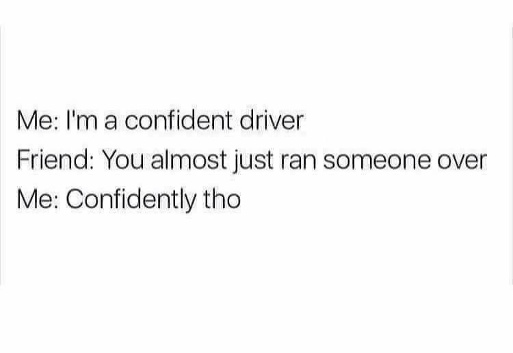 Text - Me: I'm a confident driver Friend: You almost just ran someone over Me: Confidently tho