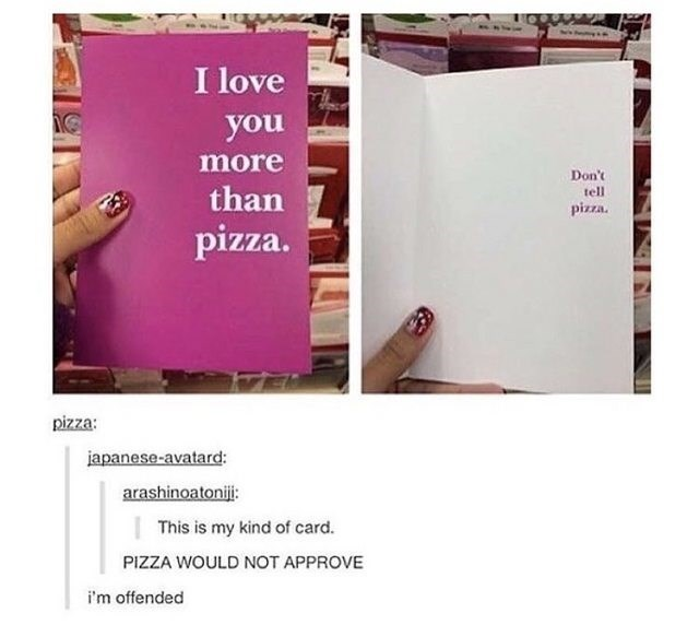 """Pic of a greeting card that says, """"I love you more than pizza"""" on the front, and """"Don't tell pizza"""" in smaller font on the inside"""