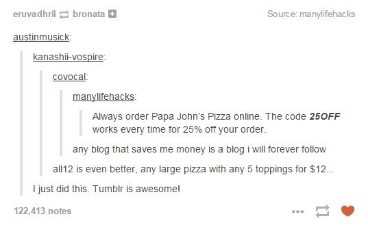 Text - eruvadhril bronata Source: manylifehac ks austinmusick kanashi-vospire covocal: manylifehacks: Always order Papa John's Pizza online. The code 25OFF works every time for 25% off your order. any blog that saves me money is a blog i will forever follow all12 is even better, any large pizza with any 5 toppings for $12.. I just did this. Tumblr is awesome! 122,413 notes