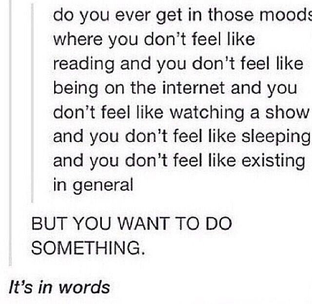 Text - do you ever get in those moods where you don't feel like reading and you don't feel like being on the internet and you don't feel like watching a show and you don't feel like sleeping and you don't feel like existing in general BUT YOU WANT TO DO SOMETHING It's in words