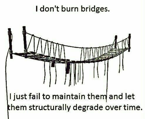I don't burn bridges ljust fail to maintain them and let them structurally degrade over time
