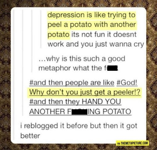 Text - depression is like trying to peel a potato with another potato its not fun it doesnt work and you just wanna cry ..why is this such a good metaphor what the f #and then people are like #God! Why don't you just get a peeler!? #and then they HAND YOU ANOTHER F ING POTATO i reblogged it before but then it got better THEMETAPICTURE.COM