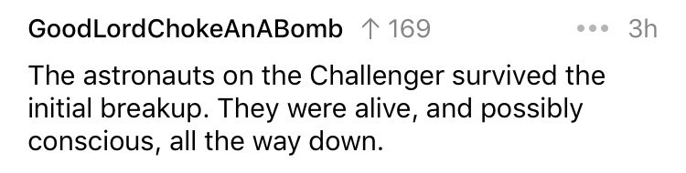 cringe fact - Text - GoodLordChokeAnABomb 169 3h The astronauts on the Challenger survived the initial breakup. They were alive, and possibly conscious, all the way down.