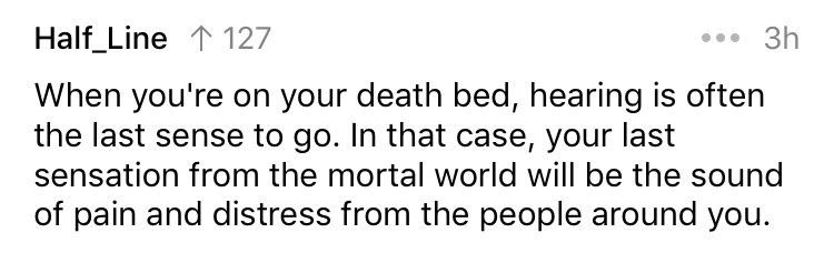 cringe fact - Text - Half_Line 1127 3h When you're on your death bed, hearing is often the last sense to go. In that case, your last sensation from the mortal world will be the sound of pain and distress from the people around you.