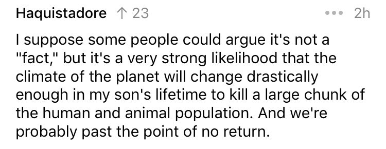 """cringe fact - Text - 2h Haquistadore 1 23 I suppose some people could argue it's not a """"fact,"""" but it's a very strong likelihood that the climate of the planet will change drastically enough in my son's lifetime to kill a large chunk of the human and animal population. And we're probably past the point of no return"""