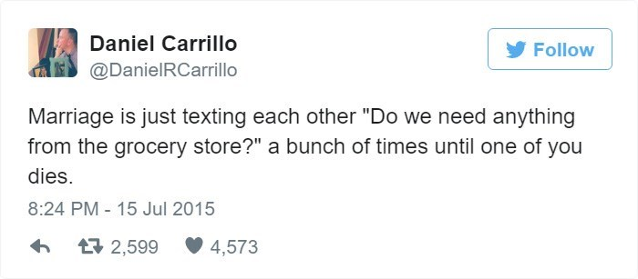 "Tweet that reads, ""Marriage is just texting each other 'Do we need anything from the grocery store?' a bunch of times until one of you dies"""