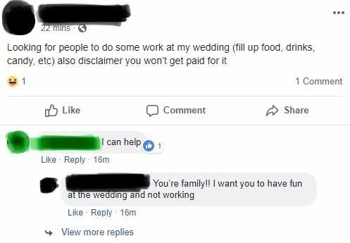 Text - 22 mins Looking for people to do some work at my wedding (fill up food, drinks, candy, etc) also disclaimer you won't get paid for it 1 Comment Like Comment Share I can help Like Reply 16m You're family!! I want you to have fun at the wedding and not working Like Reply 16m View more replies