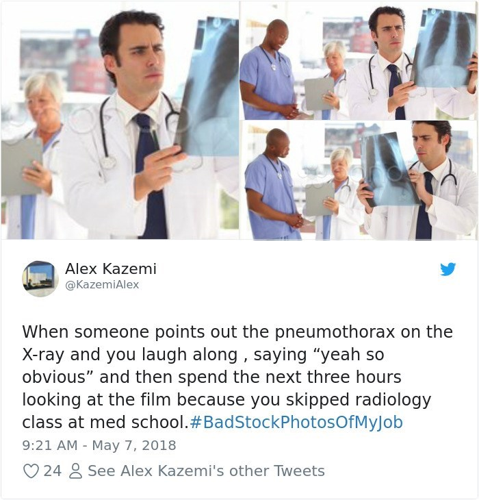 """Job - Alex Kazemi @KazemiAlex When someone points out the pneumothorax on the X-ray and you laugh along , saying """"yeah so obvious"""" and then spend the next three hours looking at the film because you skipped radiology class at med school.#BadStockPhotosOfMyJob 9:21 AM May 7, 2018 See Alex Kazemi's other Tweets 24"""