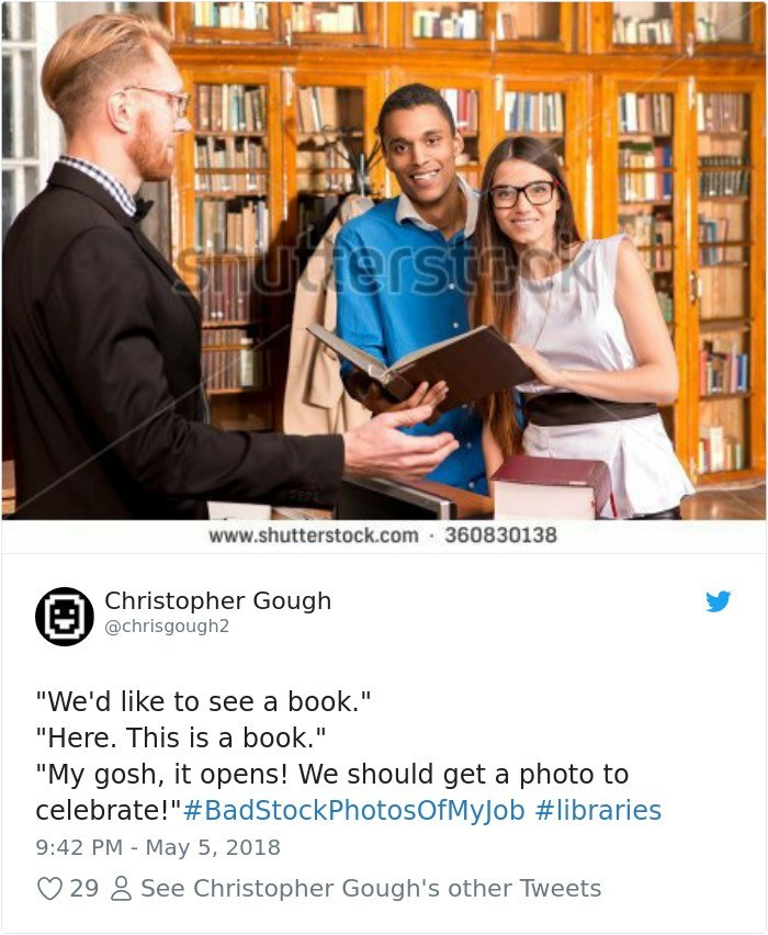 """Product - snucerstpck www.shutterstock.com 360830138 Christopher Gough @chrisgough2 (E) """"We'd like to see a book."""" """"Here. This is a book."""" """"My gosh, it opens! We should get a photo to celebrate!""""#BadStockPhotosOfMyJob #libraries 9:42 PM May 5, 2018 See Christopher Gough's other Tweets 29 (D)"""