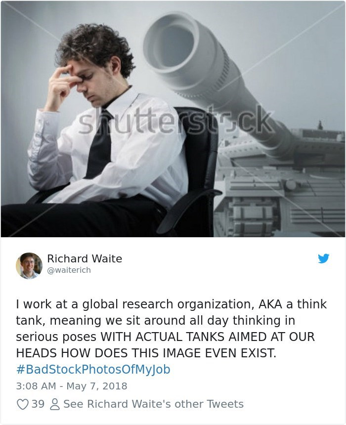 Stock photography - Stutterstck Richard Waite @waiterich I work at a global research organization, AKA a think tank, meaning we sit around all day thinking in serious poses WITH ACTUAL TANKS AIMED AT OUR HEADS HOW DOES THIS IMAGE EVEN EXIST. #BadStockPhotosOfMyJob 3:08 AM May 7, 2018 See Richard Waite's other Tweets 39