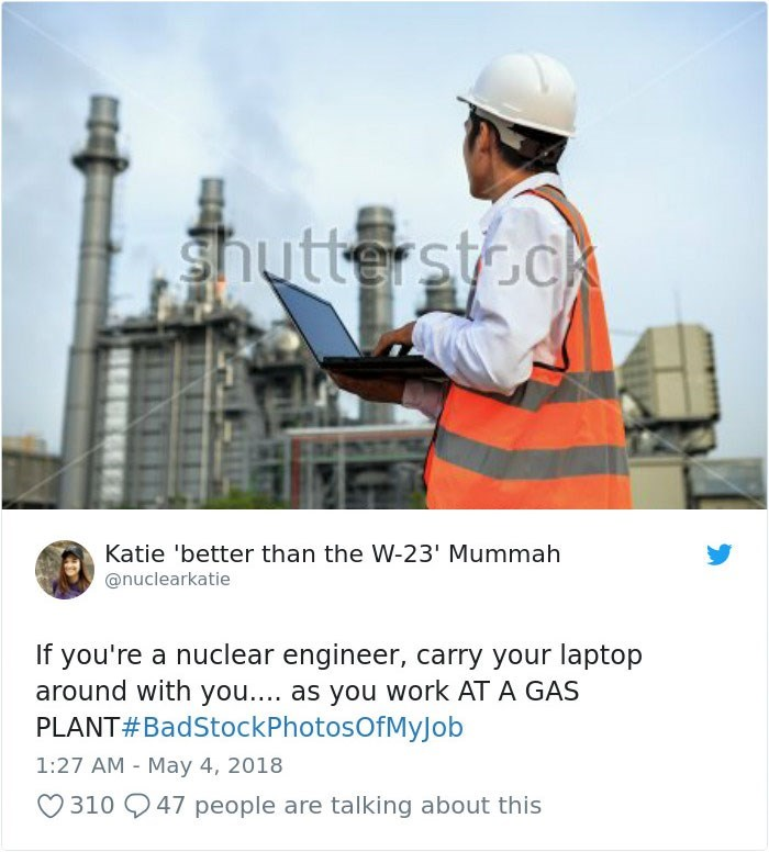 Engineer - shutte stodk Katie 'better than the W-23' Mummah @nuclearkatie If you're a nuclear engineer, carry your laptop around with you.... as you work AT A GAS PLANT#BadStockPhotosOfMyJob 1:27 AM May 4, 2018 310 47 people are talking about this