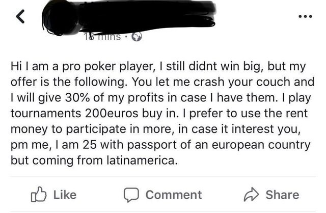 Text - &nins Hi I am a pro poker player, I still didnt win big, but my offer is the following. You let me crash your couch and I will give 30% of my profits in case I have them. I play tournaments 200euros buy in. I prefer to use the rent money to participate in more, in case it interest you, pm me, I am 25 with passport of an european country but coming from latinamerica. Like Share Comment