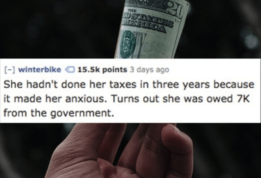 Text - 20 DSTYNES TEEICA TIHE [-winterbike15.5k points 3 days ago She hadn't done her taxes in three years because it made her anxious. Turns out she was owed 7K from the government.