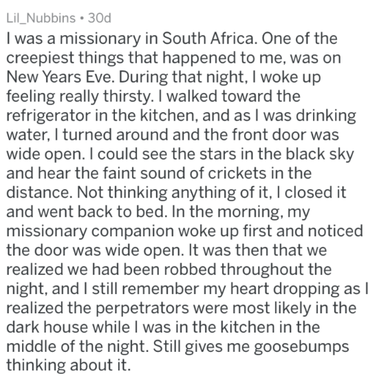 Text - Lil_Nubbins 30d I was a missionary in South Africa. One of the creepiest things that happened to me, was on New Years Eve. During that night, I woke up feeling really thirsty. I walked toward the refrigerator in the kitchen, and as I was drinking water, I turned around and the front door was wide open. I could see the stars in the black sky and hear the faint sound of crickets in the distance. Not thinking anything of it, I closed it and went back to bed. In the morning, my missionary com