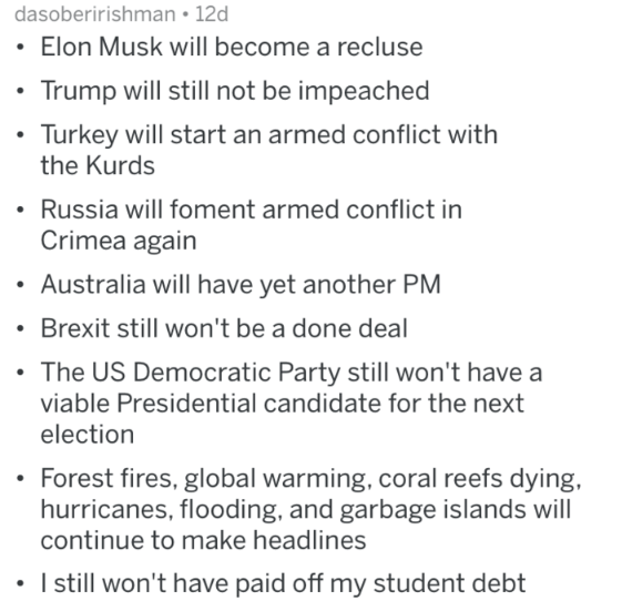Text - dasoberirishman 12d Elon Musk will become a recluse Trump will still not be impeached Turkey will start an armed conflict with the Kurds Russia will foment armed conflict in Crimea again Australia will have yet another PM Brexit still won't be a done deal The US Democratic Party still won't have a viable Presidential candidate for the next election Forest fires, global warming, coral reefs dying, hurricanes, flooding, and garbage islands will continue to make headlines I still won't have