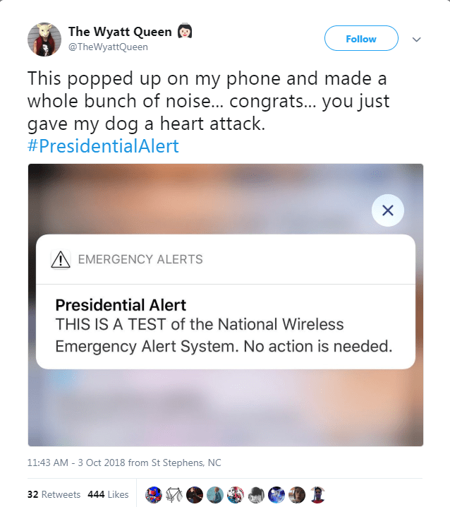 Text - The Wyatt Queen Follow @TheWyattQueen This popped up on my phone and made a whole bunch of noise... congrats... you just gave my dog a heart attack. #PresidentialAlert X EMERGENCY ALERTS Presidential Alert THIS IS A TEST of the National Wireless Emergency Alert System. No action is needed 11:43 AM -3 Oct 2018 from St Stephens, NC 32 Retweets 444 Likes