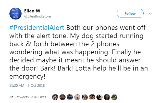 Text - TRUTH Ellen W Follow MAKE @EllenBookstore FREE #PresidentialAlert Both our phones went off with the alert tone. My dog started running back & forth between the 2 phones wondering what was happening. Finally he decided maybe it meant he should answer the door! Bark! Bark! Lotta help he'll be in an emergency! 11:20 AM - 3 Oct 2018 26 Retweets 228 Likes