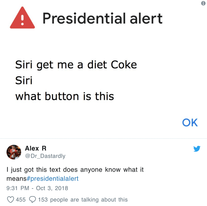 Text - Presidential alert Siri get me a diet Coke Siri what button is is OK Alex R @Dr_Dastardly I just got this text does anyone know what it means#presidentialalert 9:31 PM - Oct 3, 2018 153 people are talking about this 455