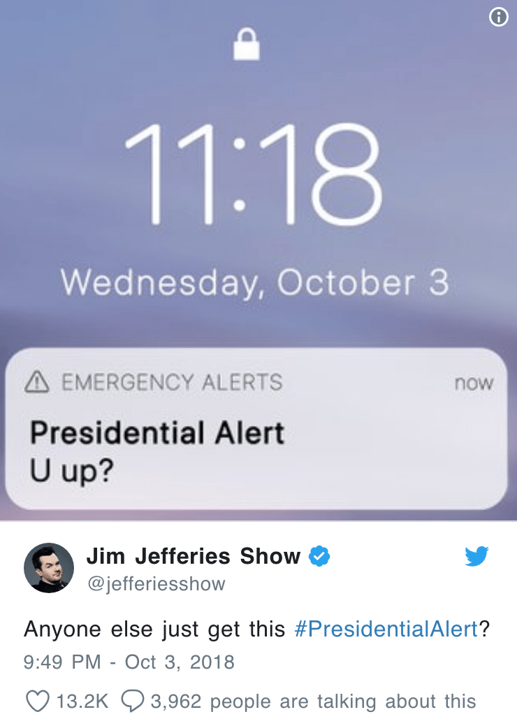 Text - 11:18 Wednesday, October 3 AEMERGENCY ALERTS now Presidential Alert U up? Jim Jefferies Show @jefferiesshow Anyone else just get this #PresidentialAlert? 9:49 PM Oct 3, 2018 3,962 people are talking about this 13.2K