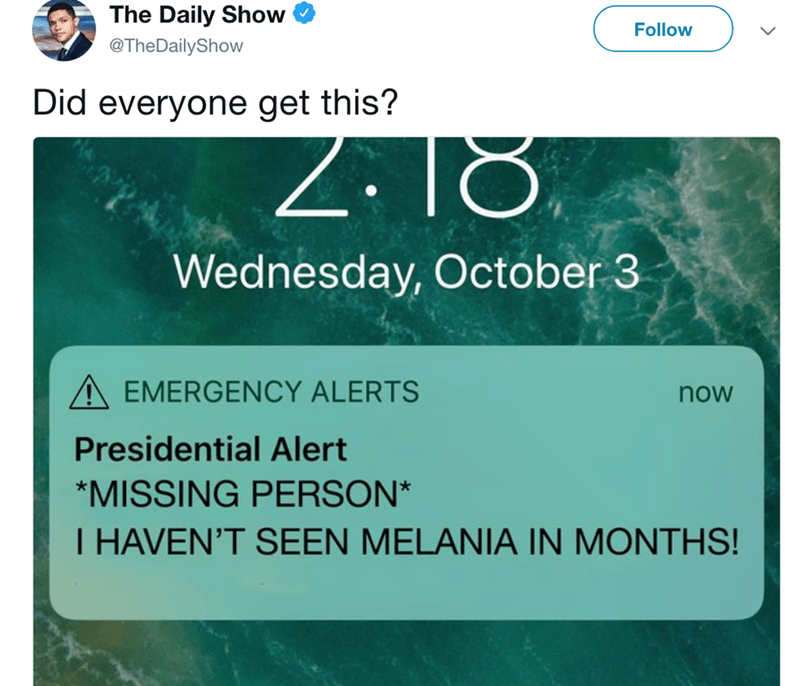 Text - The Daily Show Follow @TheDailyShow Did everyone get this? Wednesday, October 3 AEMERGENCY ALERTS now Presidential Alert *MISSING PERSON* I HAVEN'T SEEN MELANIA IN MONTHS!