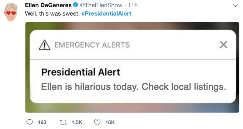 Text - Ellen DeGeneres @TheEllenShow 11h Well, this was sweet. #PresidentialAlert X EMERGENCY ALERTS Presidential Alert Ellen is hilarious today. Check local listings. t 1.5K 193 16K