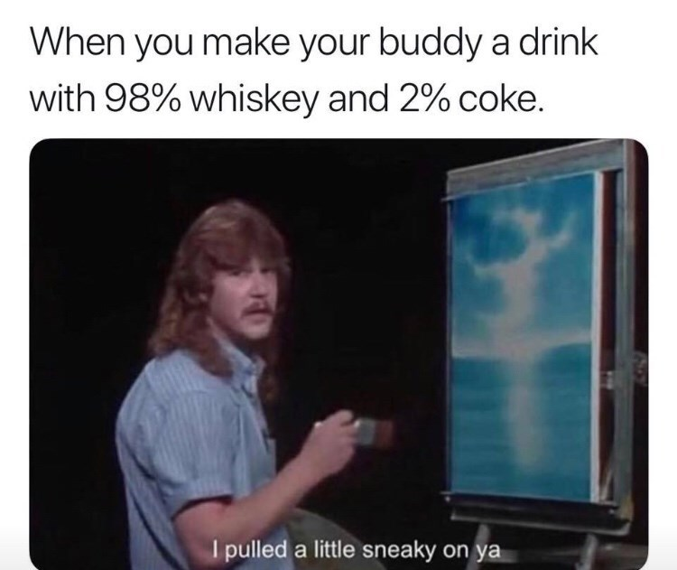 meme - Output device - When you make your buddy a drink with 98% whiskey and 2% coke. I pulled a little sneaky on ya