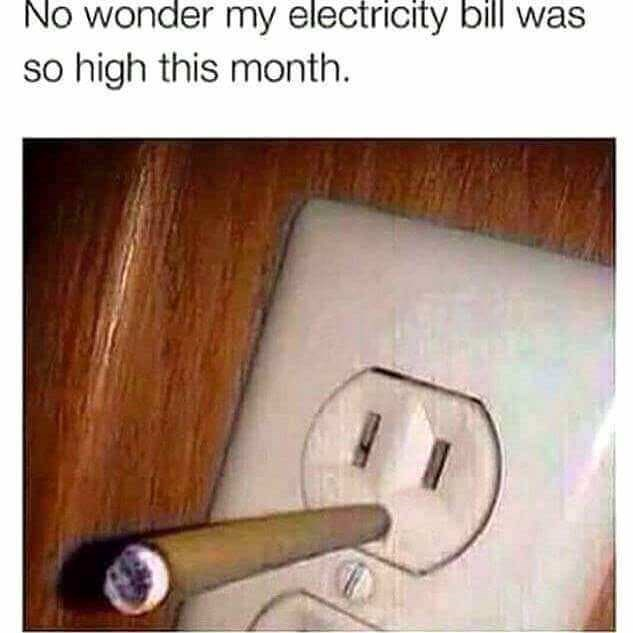 meme - Text - No wonder my electricity bill was so high this month