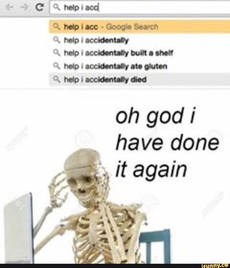 meme - Text - Ca help i acc &help i acc- Google Search help i accidentally help i accidentally built a shelf 4 help i accidentally ate gluten help i accidentally died oh god i have done it again ifunny.co