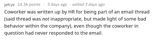 Text - jefrye 14.3k points 3 days ago edited 3 days ago Coworker was written up by HR for being part of an email thread (said thread was not inappropriate, but made light of some bad behavior within the company), even question had never responded to the email. though the coworker in