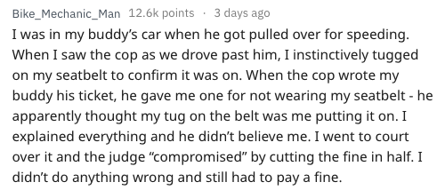 """Text - Bike_Mechanic_Man 12.6k points 3 days ago I was in my buddy's car when he got pulled over for speeding When I saw the cop as we drove past him, I instinctively tugged on my seatbelt to confirm it was on. When the cop wrote my buddy his ticket, he gave me one for not wearing my seatbelt - he apparently thought my tug on the belt was me putting it on. I explained everything and he didn't believe me. I went to court over it and the judge """"compromised"""" by cutting the fine in half. I didn't do"""