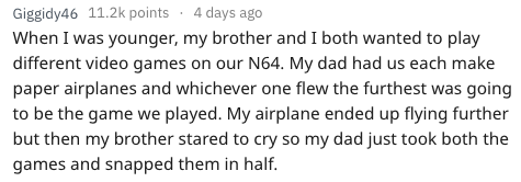 Text - 4 days ago Giggidy46 11.2k points When I was younger, my brother and I both wanted to play different video games on our N64. My dad had us each make paper airplanes and whichever one flew the furthest was going to be the game we played. My airplane ended up flying further but then my brother stared to cry so my dad just took both the games and snapped them in half.