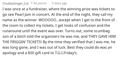 Text - ChubbyGinger_Cat 7.5k points 3 days ago I was once at a fundraiser, where the winning prize was tickets to go see Pearl Jam in concert. At the end of the night, they call my name as the winner. WOOO0...except when I get to the front of the room to collect my tickets, I get looks of confusion and the runaround until the event was over. Turns out, some scumbag son of a bitch told the organizers he was me, and THEY GAVE HIM THE FRIGGIN' TICKETS! By the time they verified that I was me, he wa