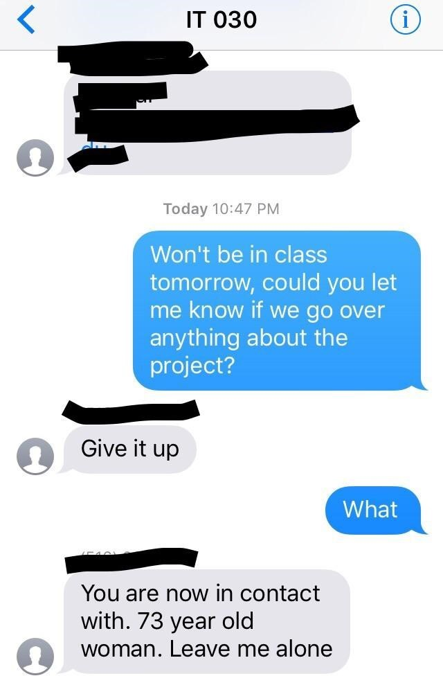 Text - IT о30 Today 10:47 PM Won't be in class tomorrow, could you let me know if we go over anything about the project? Give it up What You are now in contact with. 73 year old woman. Leave me alone