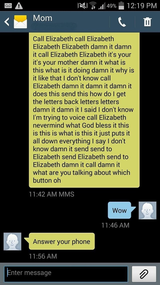 Text - 12:19 PM Qo it l49% Mom Call Elizabeth call Elizabeth Elizabeth Elizabeth damn it damn it call Elizabeth Elizabeth it's your it's your mother damn it what is this what is it doing damn it why is it like that I don't know call Elizabeth damn it damn it damn it does this send this how do I get the letters back letters letters damn it damn it I said I don't know I'm trying to voice call Elizabeth nevermind what God bless it this is this is what is this it just puts it all down everything I s