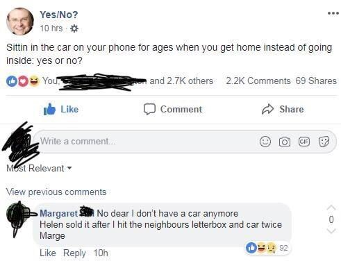 Text - Yes/No? 10 hrs Sittin in the car on your phone for ages when you get home instead of going inside: yes or no? and 2.7K others You 2.2K Comments 69 Shares Share Like Comment Write a comment. GIP Mest Relevant View previous comments Margaret No dear I don't have a car anymore Helen sold it after I hit the neighbours letterbox and car twice Marge 92 Like Reply 10h