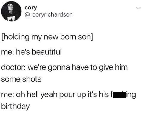 memes - Text - cory @ coryrichardson [holding my new born son] me: he's beautiful doctor: we're gonna have to give him some shots me: oh hell yeah pour up it's his fing birthday