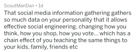 Text - ScoutManDan 1d That social media information gathering gathers so much data on your personality that it allows effective social engineering, changing how you think, how you shop, how you vote... which has a chain effect of you teaching the same things to your kids, family, friends etc